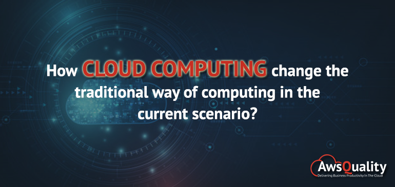 How does Cloud Computing change the traditional way in the current scenario?
